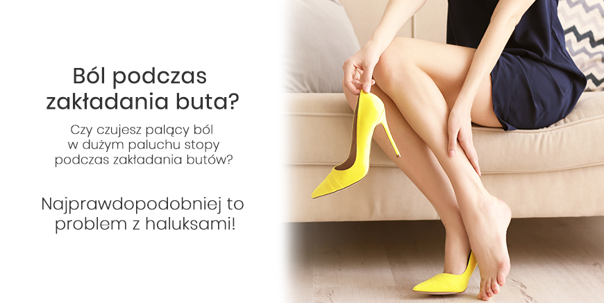Czujesz ból podczas zakładania buta? To problem z haluksami.